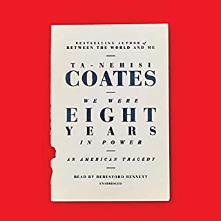 We Were Eight Years in Power     An American Tragedy              Written by:                                                                                                                                 Ta-Nehisi Coates                               Narrated by:                                                                                                                                 Beresford Bennett                      Length: 13 hrs and 39 mins     18 ratings     Overall 4.8