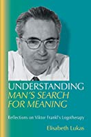 Understanding Man's Search for Meaning: Reflections on Viktor Frankl's Logotherapy (Viktor Frankl's Living Logotherapy)