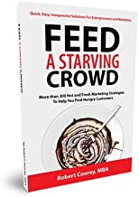 Feed A Starving Crowd: More than 200 Hot and Fresh Marketing Strategies to Help you Find Hungry Customers