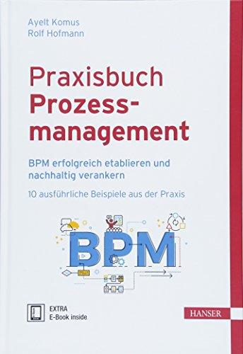 Praxisbuch Prozessmanagement: BPM erfolgreich etablieren und nachhaltig verankern, 10 ausführliche Beispiele aus der Praxis