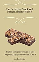 The Definitive Snack and Dessert Alkaline Guide: Healthy and Delicious Snacks to Lose Weight and Enjoy Every Moment of Relax