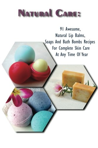 Natural Care: 91 Awesome, Natural Lip Balms, Soaps And Bath Bombs Recipes For Complete Skin Care At Any Time Of Year: (Soap Making, Organic Lip Balms, Homemade Bath Bombs)