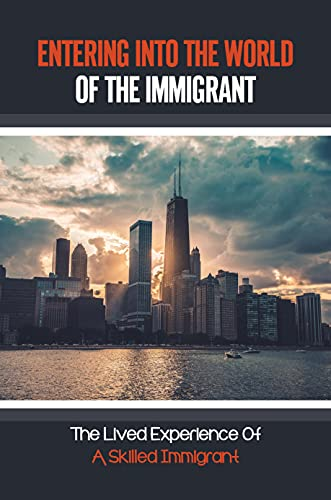 Entering Into The World Of The Immigrant: The Lived Experience Of A Skilled Immigrant: Balance In Your New Country (English Edition)