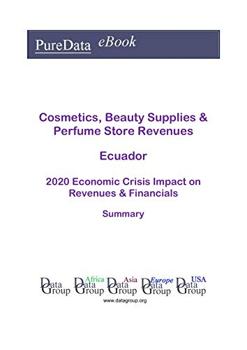Cosmetics, Beauty Supplies & Perfume Store Revenues Ecuador Summary: 2020 Economic Crisis Impact on Revenues & Financials (English Edition)