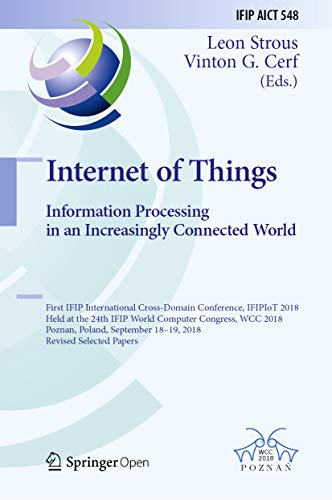 Internet of Things. Information Processing in an Increasingly Connected World: First IFIP International Cross-Domain Conference, IFIPIoT 2018, Held at ... Technology Book 548) (English Edition)