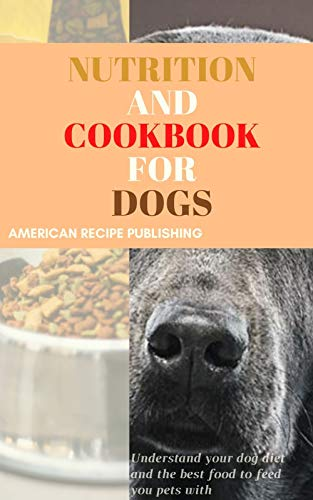 Nutrition and Cookbook for Dogs: Understand your dog diet and the best food to feed your pets with