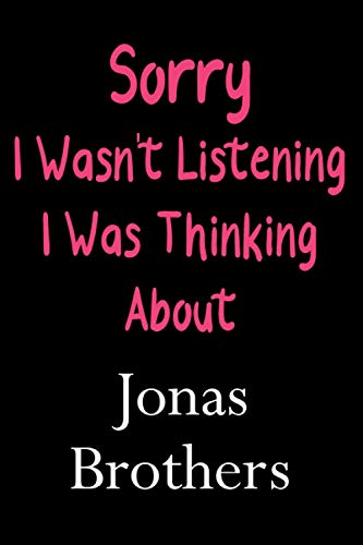 Sorry I Wasn't Listening I Was Thinking About Jonas Brothers: Lined Notebook / Journal / Diary, Great Gift idea for Ariana Grande Fans, Family, ... Father Day, Mother Day and Birthdays)