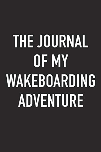 The Journal of My Wakeboarding Adventure: A 6x9 Inch Matte Softcover Diary Notebook with 120 Blank Lined Pages and a Sports, Physical Training or Workout Cover Slogan