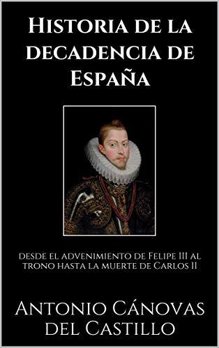Historia de la decadencia de España: desde el advenimiento de Felipe III al trono hasta la muerte de Carlos II eBook: Cánovas del Castillo, Antonio , Pérez de Guzmán y Gallo, Juan :