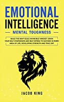 Emotional Intelligence: Mental Toughness. Build the Navy Seals Invincible Mindset. Grow Your Self-Confidence and Self-Esteem to Succeed in Every Area of Life, Developing Strength and True Grit