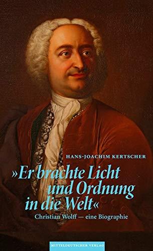 »Er brachte Licht und Ordnung in die Welt«: Christian Wolff - eine Biographie