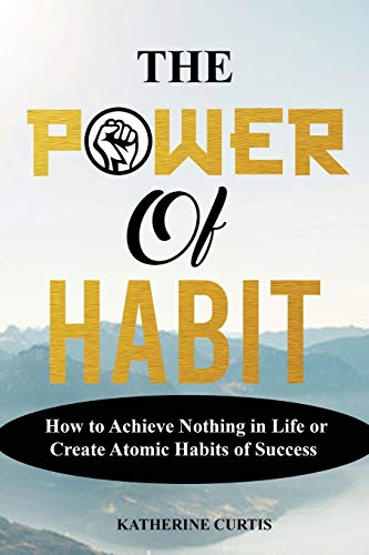 THE POWER OF HABIT: How to Achieve Nothing in Life or Create Atomic Habits of Success: 1 (Habit Transformation)