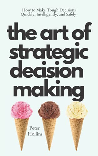 The Art of Strategic Decision-Making: How to Make Tough Decisions Quickly, Intelligently, and Safely