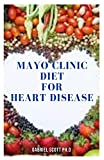 MAYO CLINIC DIET FOR HEART DISEASE: Delicious Cookbook For Reversing And Preventing Heart Disease Includes Meal Plan , Food List And How To Get Started