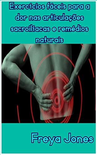 Exercícios fáceis para dores nas articulações sacroilíacas e remédios naturais (Portuguese Edition)