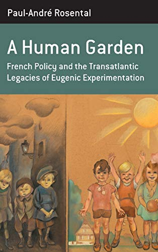 A Human Garden: French Policy and the Transatlantic Legacies of Eugenic Experimentation (Berghahn Monographs in French Studies) by Paul-André Rosental
