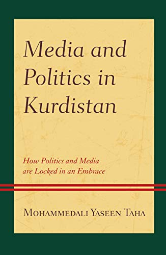 Media and Politics in Kurdistan: How Politics and Media are Locked in an Embrace (Kurdish Societies, Politics, and International Relations)