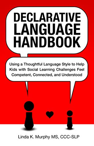 Declarative Language Handbook: Using a Thoughtful Language Style to Help Kids with Social Learning Challenges Feel Competent, Connected, and Understood