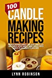 100 Candle Making Recipes: Marbled Container Candles, Wine Glass Candles, Tea Light Candles, Votive Candles, Ombre Candles, Dipped Candles, Pillar Candles & So Much More