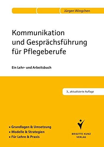 Kommunikation und Gesprächsführung für Pflegeberufe: Ein Lehr- und Arbeitsbuch. Grundlagen & Umsetzung. Modelle & Strategien. Für Lehre & Praxis.