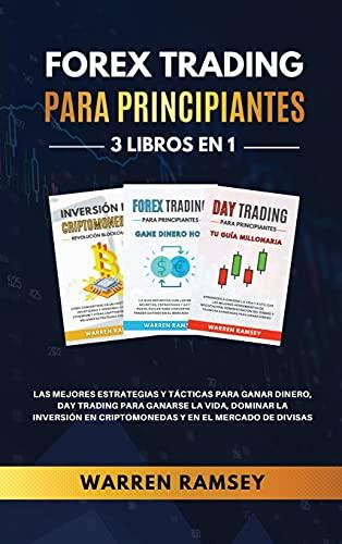 FOREX TRADING PARA PRINCIPIANTES 3 LIBROS EN 1 Las Mejores Estrategias Y Tácticas Para Ganar Dinero, Day Trading Para Ganarse La Vida, Dominar La Inversión En Criptomonedas Y En El Mercado De Divisas
