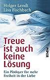 Treue ist auch keine Lösung: Ein Plädoyer für mehr Freiheit in der Liebe - Holger Lendt