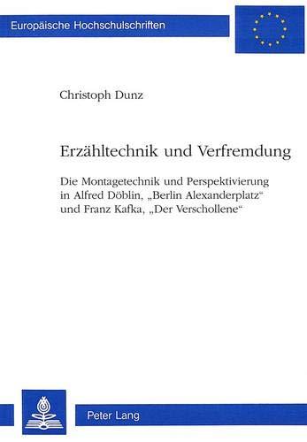 Erzähltechnik und Verfremdung: Die Montagetechnik und Perspektivierung in Alfred Döblin, «Berlin Alexanderplatz» und Franz Kafka, «Der Verschollene» ... Langue et littérature allemandes, Band 1458)