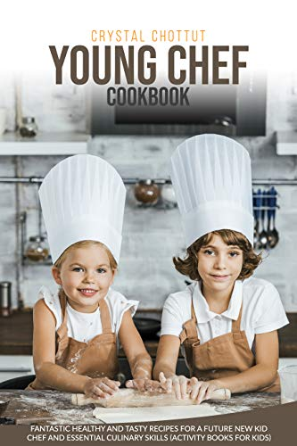 YOUNG CHEF COOKBOOK: FANTASTIC HEALTHY AND TASTY RECIPES FOR A FUTURE NEW KID CHEF AND ESSENTIAL CULINARY SKILLS (ACTIVITY BOOK FOR KIDS)