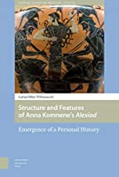 Structure and Features of Anna Komnene's Alexiad: Emergence of a Personal History (Central European Medieval Studies)