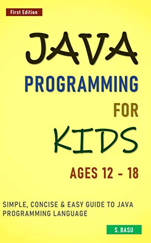 Java Programming For Kids ages 12 – 18: Simple, Concise & Easy guide to Java Programming Language