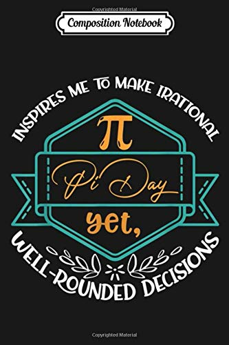 Composition Notebook: Pi Day Inspires Me Irrational Decisions Gift Journal/Notebook Blank Lined Ruled 6x9 100 Pages