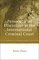Prosecutorial Discretion at the International Criminal Court (Studies in International Law)