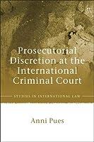 Prosecutorial Discretion at the International Criminal Court (Studies in International Law)