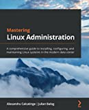 Mastering Linux Administration: A comprehensive guide to installing, configuring, and maintaining Linux systems in the modern data center