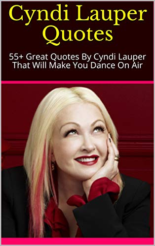 Cyndi Lauper Quotes: 55+ Great Quotes By Cyndi Lauper That Will Make You Dance On Air (English Edition)