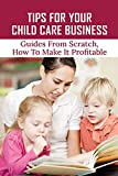 Tips For Your Child Care Business: Guides From Scratch, How To Make It Profitable: Early Childhood Education Marketing Plan (English Edition)