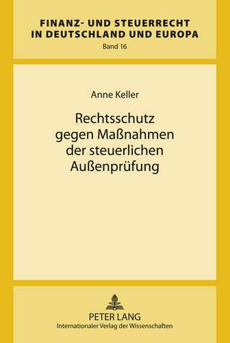 Rechtsschutz gegen Maßnahmen der steuerlichen Außenprüfung (Finanz- und Steuerrecht in Deutschland und Europa, Band 16)