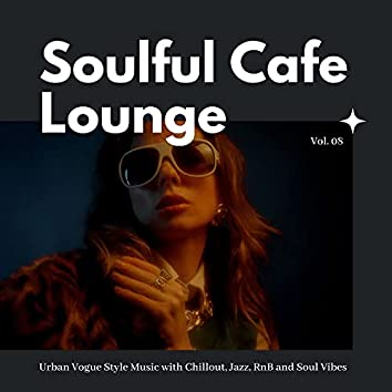 Soulful Cafe Lounge - Urban Vogue Style Music With Chillout, Jazz, RnB And Soul Vibes. Vol. 08