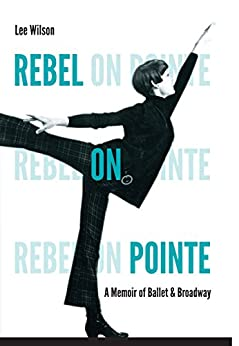 Rebel on Pointe: A Memoir of Ballet and Broadway by [Lee Wilson]