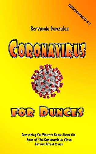 Coronavirus for Dunces: Everything You Want to Know About the Fear of the Coronavirus Virus But Are Afraid to Ask (Observando Book 2)