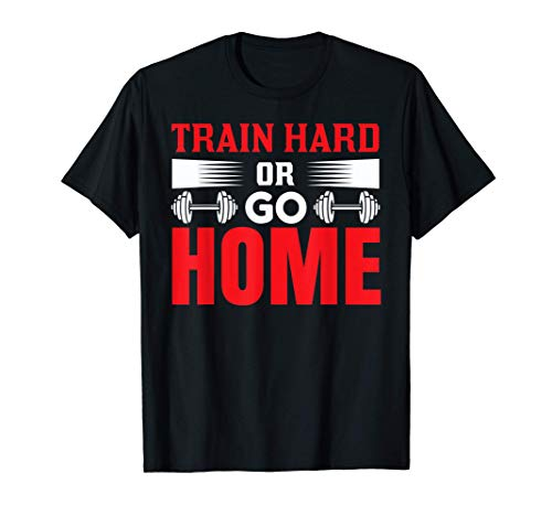 Train Hard Or Go Home Workout Exercise Gym Maglietta
