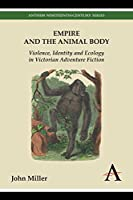 Empire and the Animal Body: Violence, Identity and Ecology in Victorian Adventure Fiction (Anthem Nineteenth-Century)