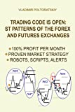 Trading Code is Open: ST Patterns of the Forex and Futures Exchanges, 100% Profit per Month, Proven Market Strategy, Robots, Scripts, Alerts (Forex ... Futures, CFD, Bitcoin, Stocks, Commodities)