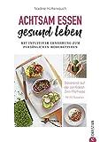 Kochbuch: Achtsam essen, gesund leben. Mit intuitiver Ernährung zum persönlichen Wohlbefinden.: 65 Rezepte, basierend auf der Jon Kabat-Zinn Methode. Achtsam abnehmen und bewusst genießen.
