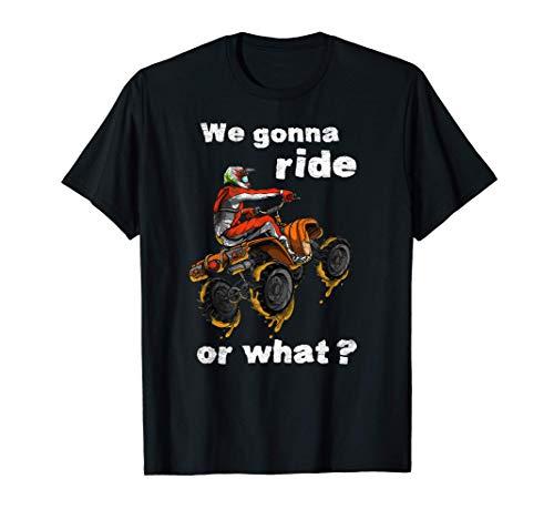 We Gonna Ride Or What? - Fun Gift ATV Four Wheeler Quad Bike T-Shirt