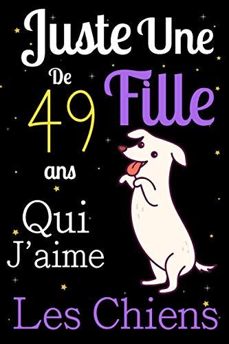 Juste Une Fille De 49 ans Qui Aime Les chiens: Mon petit journal de chien: Carnet de notes pour les femmes Filles Enfants Cadeau, Cadeau ... les chiens de 49 ans! Joli cadeau pour 49 ans