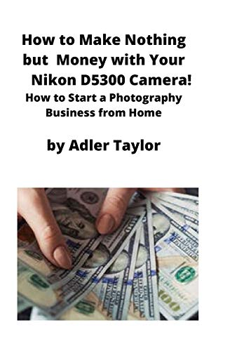 How to Make Nothing but Money with Your Nikon D5300 Camera!: How to Start a Photography Business from Home