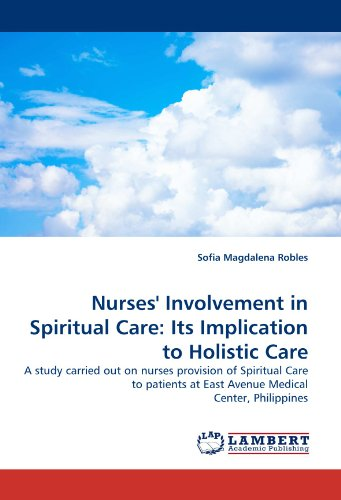 Nurses' Involvement in Spiritual Care: Its Implication to Holistic Care: A study carried out on nurses provision of Spiritual Care to patients at East Avenue Medical Center, Philippines