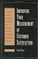 Improving Your Measurement of Customer Satisfaction: A Guide to Creating, Conducting, Analyzing, and Reporting Customer Satisfaction Measurement Programs
