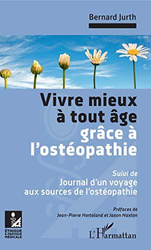 Vivre mieux à tout âge grâce à l\'ostéopathie: Suivi de : Journal d\'un voyage aux sources de l\'ostéopathie (Ethique et pratique médicale) (French Edition)